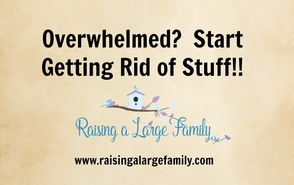 Overwhelmed?  Start Getting Rid of Stuff!